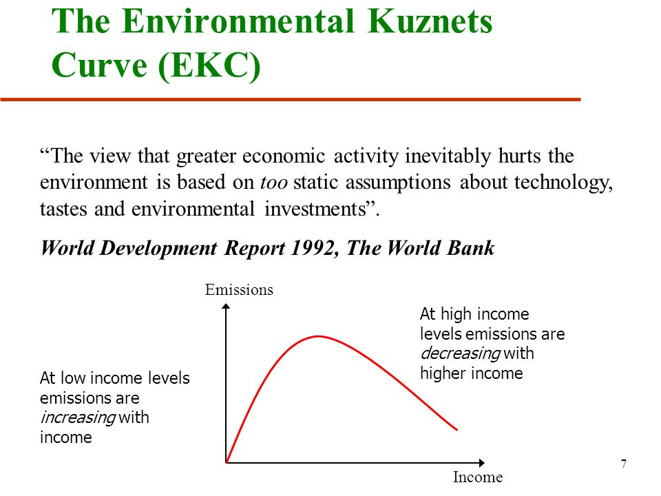 "7 The Environmental Kuznets Curve (EKC) ""The view that greater economic activity inevitably hurts the environment is based on too static assumptions a"