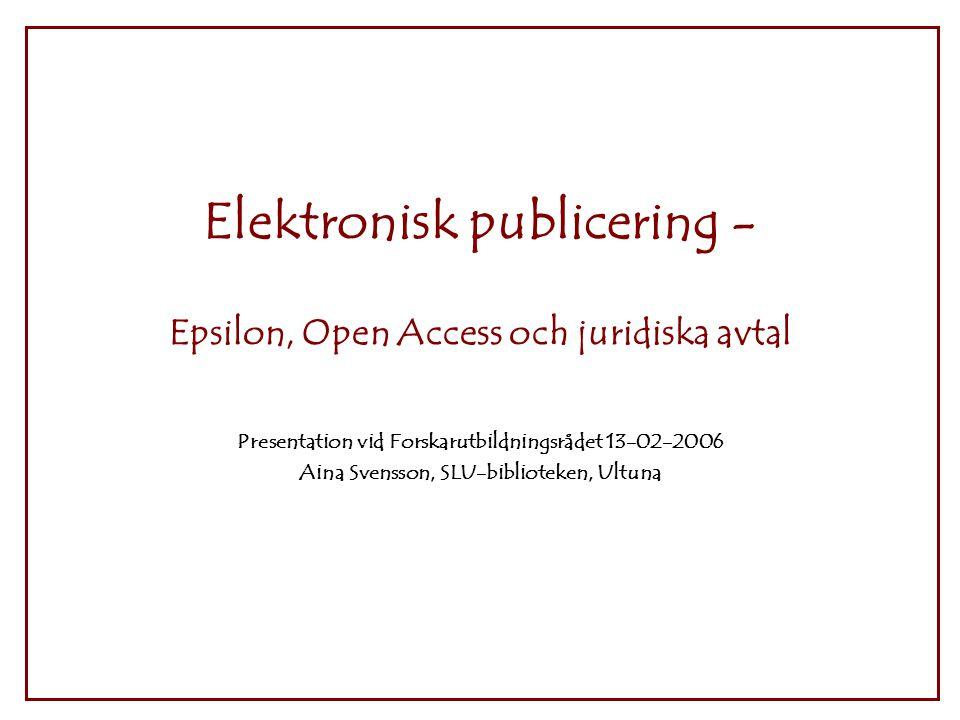 Elektronisk publicering - Epsilon, Open Access och juridiska avtal Presentation vid Forskarutbildningsrådet 13-02-2006 Aina Svensson, SLU-biblioteken, Ultuna