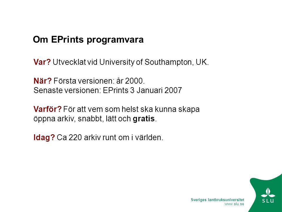 Sveriges lantbruksuniversitet www.slu.se Om EPrints programvara Var? Utvecklat vid University of Southampton, UK. När? Första versionen: år 2000. Sena