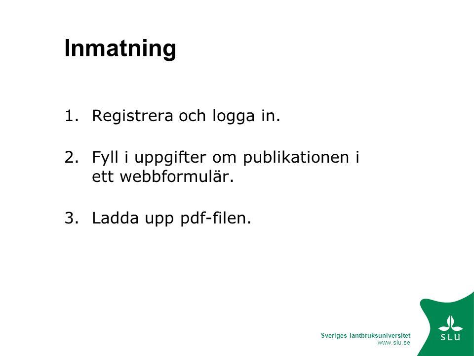 Sveriges lantbruksuniversitet www.slu.se Inmatning 1.Registrera och logga in. 2.Fyll i uppgifter om publikationen i ett webbformulär. 3.Ladda upp pdf-