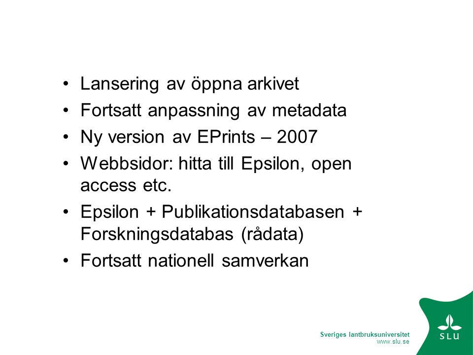 Sveriges lantbruksuniversitet www.slu.se Lansering av öppna arkivet Fortsatt anpassning av metadata Ny version av EPrints – 2007 Webbsidor: hitta till