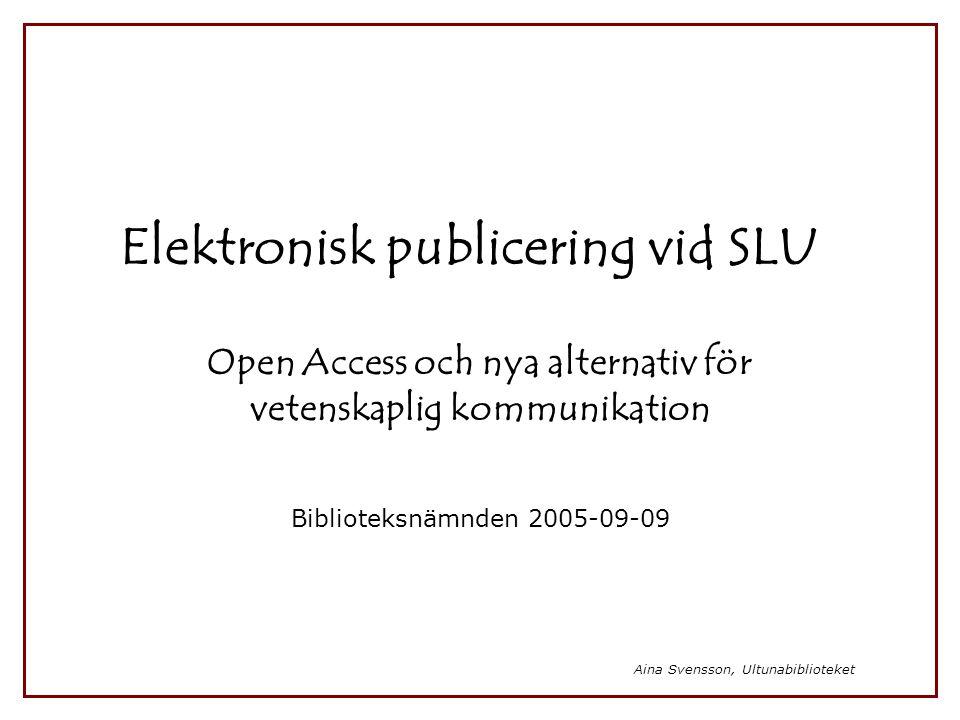 Aina Svensson, Ultunabiblioteket Elektronisk publicering vid SLU Open Access och nya alternativ för vetenskaplig kommunikation Biblioteksnämnden 2005-
