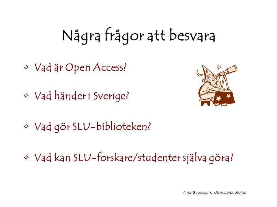 Aina Svensson, Ultunabiblioteket Några frågor att besvara Vad är Open Access? Vad händer i Sverige? Vad gör SLU-biblioteken? Vad kan SLU-forskare/stud