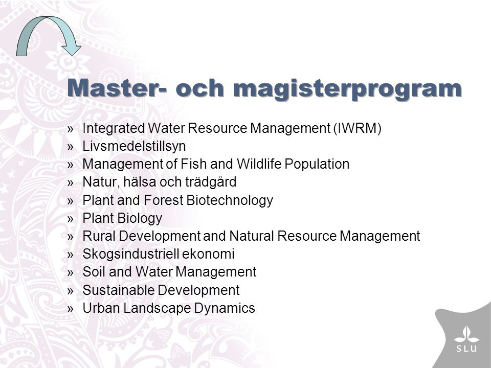Master- och magisterprogram »Integrated Water Resource Management (IWRM) »Livsmedelstillsyn »Management of Fish and Wildlife Population »Natur, hälsa och trädgård »Plant and Forest Biotechnology »Plant Biology »Rural Development and Natural Resource Management »Skogsindustriell ekonomi »Soil and Water Management »Sustainable Development »Urban Landscape Dynamics
