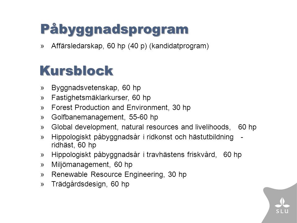 Påbyggnadsprogram »Affärsledarskap, 60 hp (40 p) (kandidatprogram) Kursblock »Byggnadsvetenskap, 60 hp »Fastighetsmäklarkurser, 60 hp »Forest Production and Environment, 30 hp »Golfbanemanagement, 55-60 hp »Global development, natural resources and livelihoods, 60 hp »Hippologiskt påbyggnadsår i ridkonst och hästutbildning - ridhäst, 60 hp »Hippologiskt påbyggnadsår i travhästens friskvård, 60 hp »Miljömanagement, 60 hp »Renewable Resource Engineering, 30 hp »Trädgårdsdesign, 60 hp