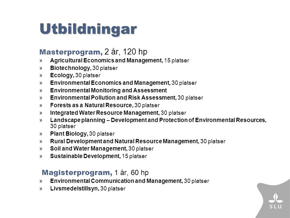 Utbildningar Masterprogram, 2 år, 120 hp »Agricultural Economics and Management, 15 platser »Biotechnology, 30 platser »Ecology, 30 platser »Environmental Economics and Management, 30 platser »Environmental Monitoring and Assessment »Environmental Pollution and Risk Assessment, 30 platser »Forests as a Natural Resource, 30 platser »Integrated Water Resource Management, 30 platser »Landscape planning – Development and Protection of Environmental Resources, 30 platser »Plant Biology, 30 platser »Rural Development and Natural Resource Management, 30 platser »Soil and Water Management, 30 platser »Sustainable Development, 15 platser Magisterprogram, 1 år, 60 hp »Environmental Communication and Management, 30 platser »Livsmedelstillsyn, 30 platser