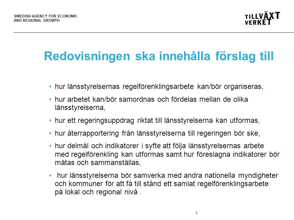 SWEDISH AGENCY FOR ECONOMIC AND REGIONAL GROWTH 3 Redovisningen ska innehålla förslag till hur länsstyrelsernas regelförenklingsarbete kan/bör organiseras, hur arbetet kan/bör samordnas och fördelas mellan de olika länsstyrelserna, hur ett regeringsuppdrag riktat till länsstyrelserna kan utformas, hur återrapportering från länsstyrelserna till regeringen bör ske, hur delmål och indikatorer i syfte att följa länsstyrelsernas arbete med regelförenkling kan utformas samt hur föreslagna indikatorer bör mätas och sammanställas, hur länsstyrelserna bör samverka med andra nationella myndigheter och kommuner för att få till stånd ett samlat regelförenklingsarbete på lokal och regional nivå.