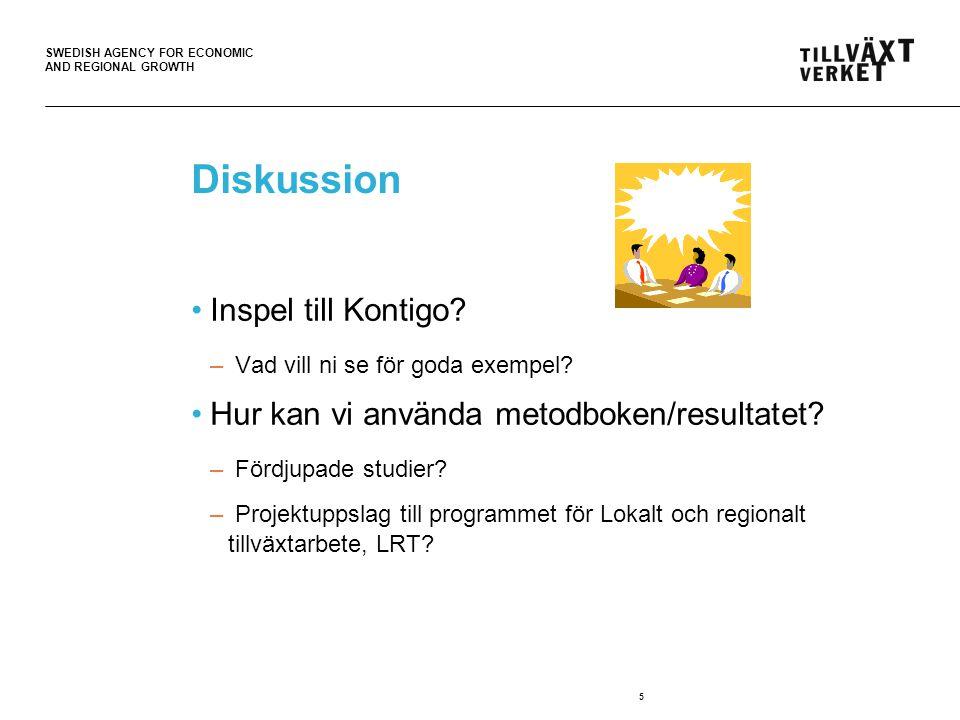 SWEDISH AGENCY FOR ECONOMIC AND REGIONAL GROWTH 5 Diskussion Inspel till Kontigo? – Vad vill ni se för goda exempel? Hur kan vi använda metodboken/res