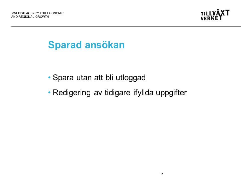SWEDISH AGENCY FOR ECONOMIC AND REGIONAL GROWTH 17 Sparad ansökan Spara utan att bli utloggad Redigering av tidigare ifyllda uppgifter