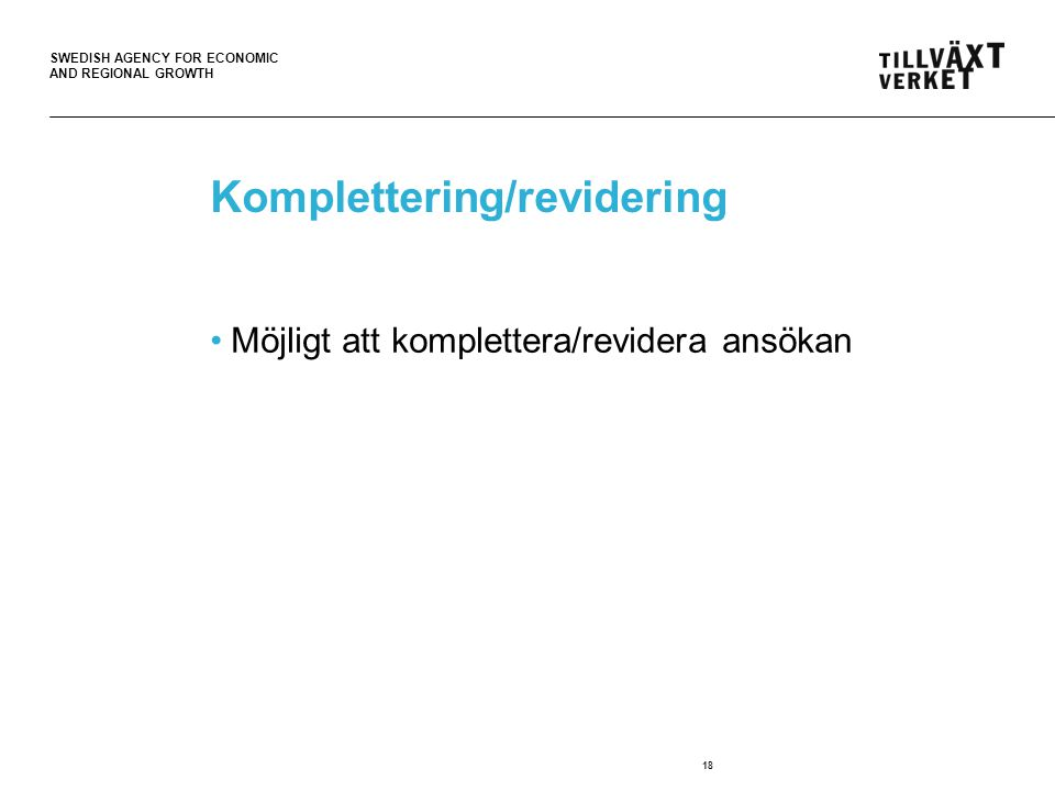 SWEDISH AGENCY FOR ECONOMIC AND REGIONAL GROWTH 18 Komplettering/revidering Möjligt att komplettera/revidera ansökan