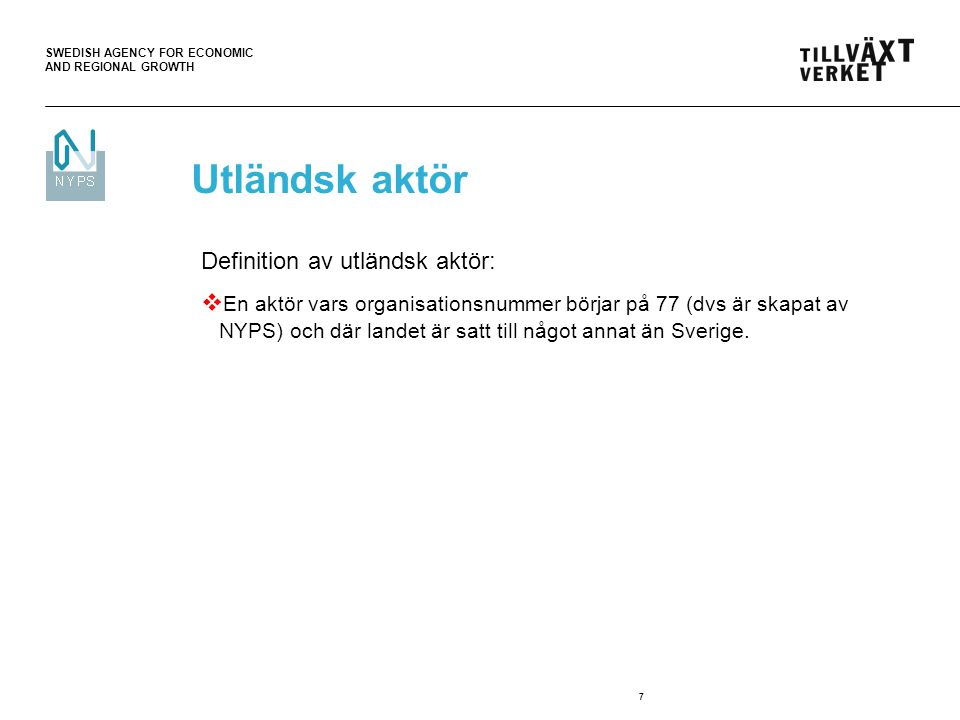 SWEDISH AGENCY FOR ECONOMIC AND REGIONAL GROWTH 7 Definition av utländsk aktör:  En aktör vars organisationsnummer börjar på 77 (dvs är skapat av NYP