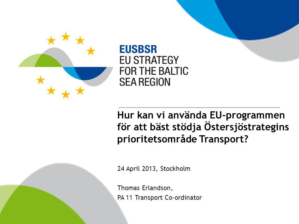 Hur kan vi använda EU-programmen för att bäst stödja Östersjöstrategins prioritetsområde Transport? 24 April 2013, Stockholm Thomas Erlandson, PA 11 T