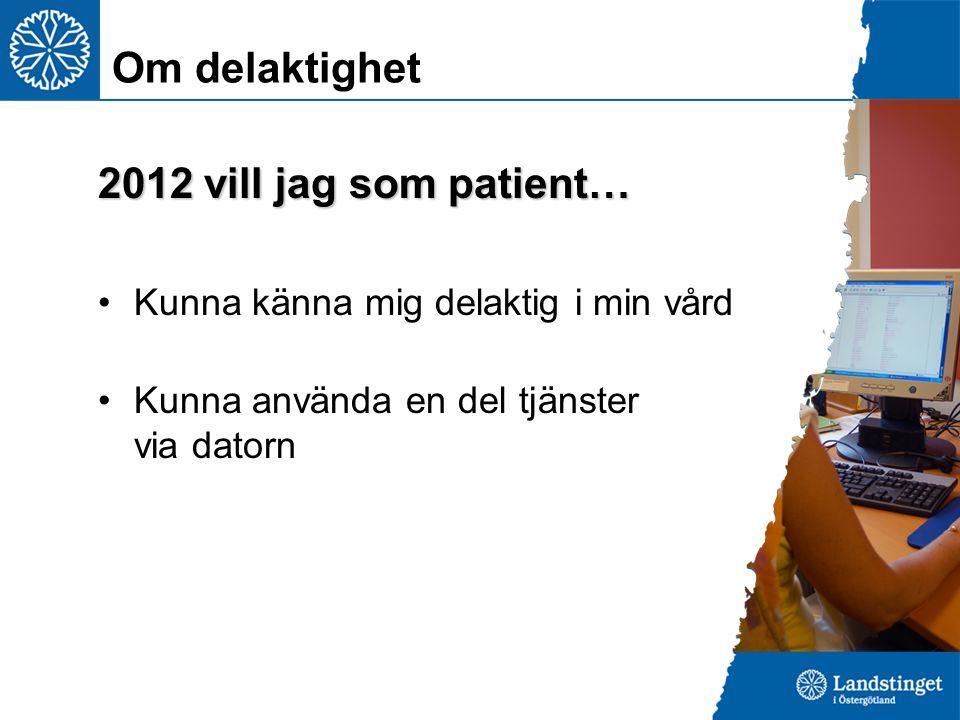 2012 vill jag som patient… Kunna känna mig delaktig i min vård Kunna använda en del tjänster via datorn Om delaktighet