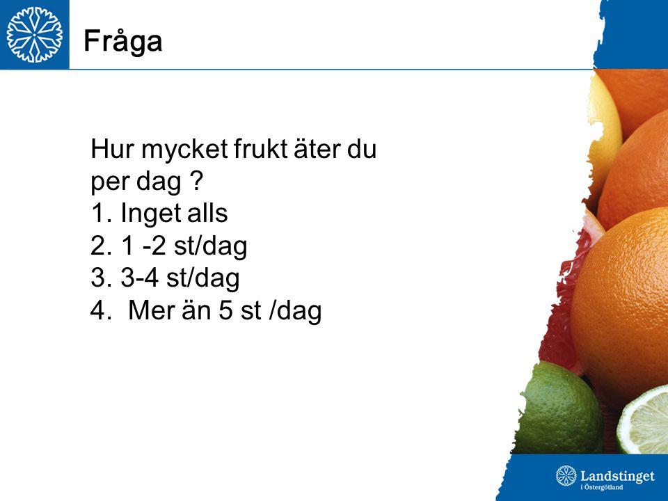 Fråga Hur mycket frukt äter du per dag ? 1. Inget alls 2. 1 -2 st/dag 3. 3-4 st/dag 4. Mer än 5 st /dag
