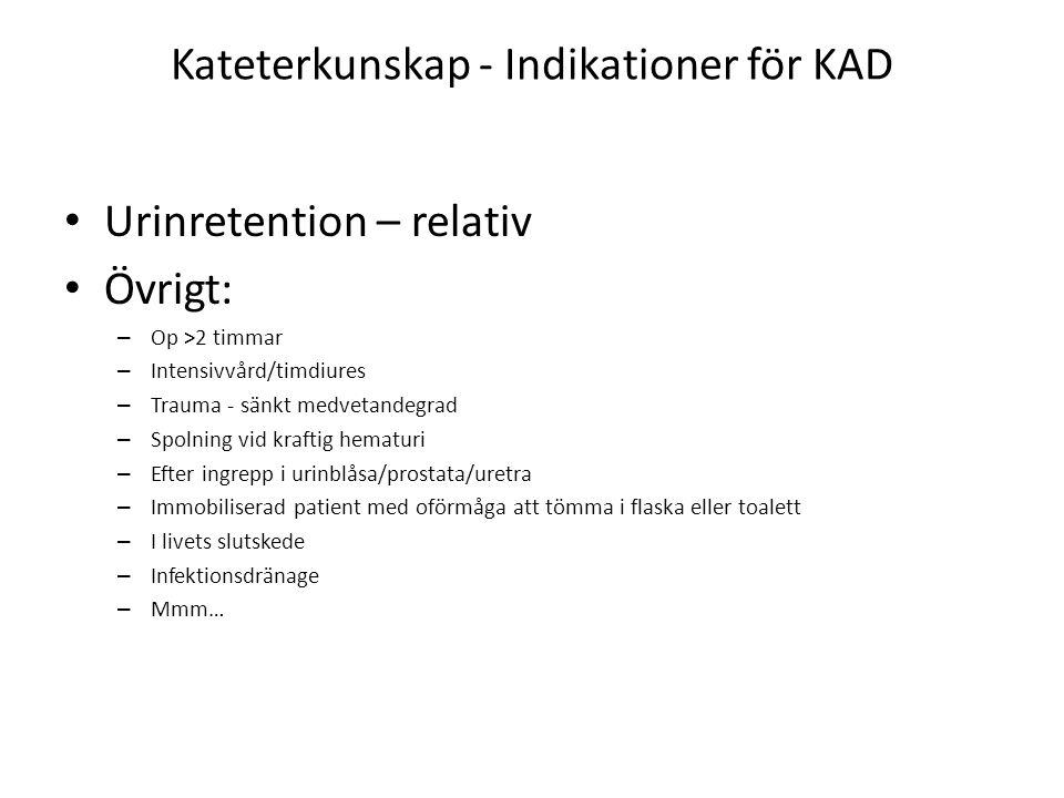 Kateterkunskap - Indikationer för KAD Urinretention – relativ Övrigt: – Op >2 timmar – Intensivvård/timdiures – Trauma - sänkt medvetandegrad – Spolning vid kraftig hematuri – Efter ingrepp i urinblåsa/prostata/uretra – Immobiliserad patient med oförmåga att tömma i flaska eller toalett – I livets slutskede – Infektionsdränage – Mmm…