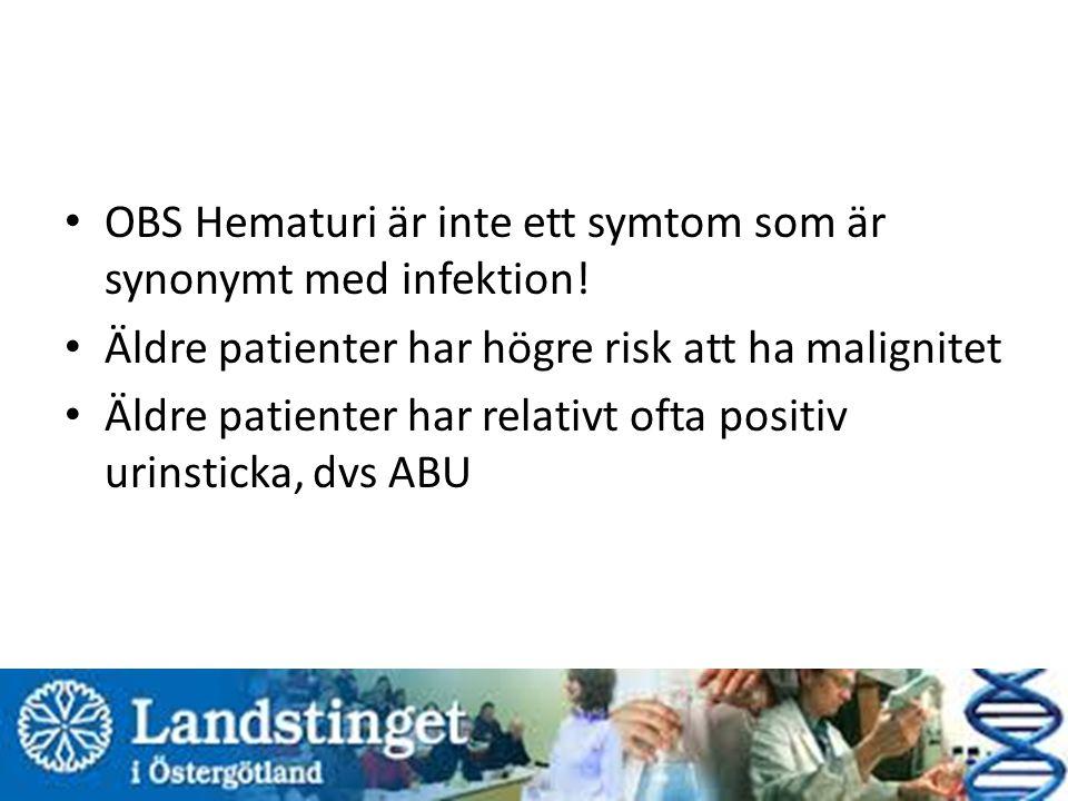 OBS Hematuri är inte ett symtom som är synonymt med infektion! Äldre patienter har högre risk att ha malignitet Äldre patienter har relativt ofta posi