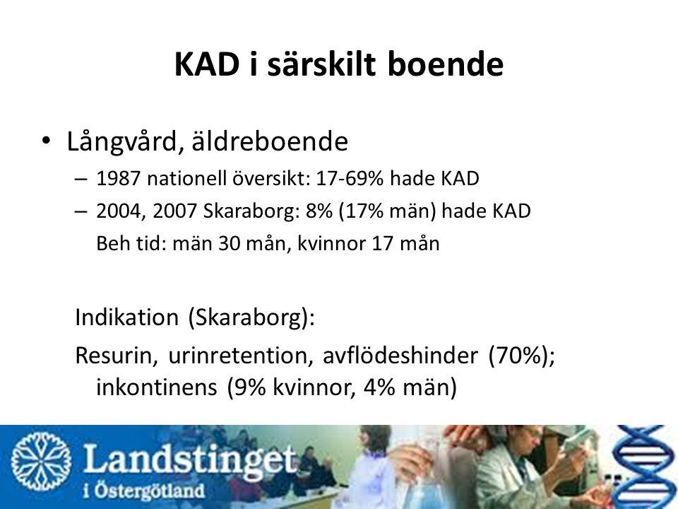 KAD i särskilt boende Långvård, äldreboende – 1987 nationell översikt: 17-69% hade KAD – 2004, 2007 Skaraborg: 8% (17% män) hade KAD Beh tid: män 30 mån, kvinnor 17 mån Indikation (Skaraborg): Resurin, urinretention, avflödeshinder (70%); inkontinens (9% kvinnor, 4% män)