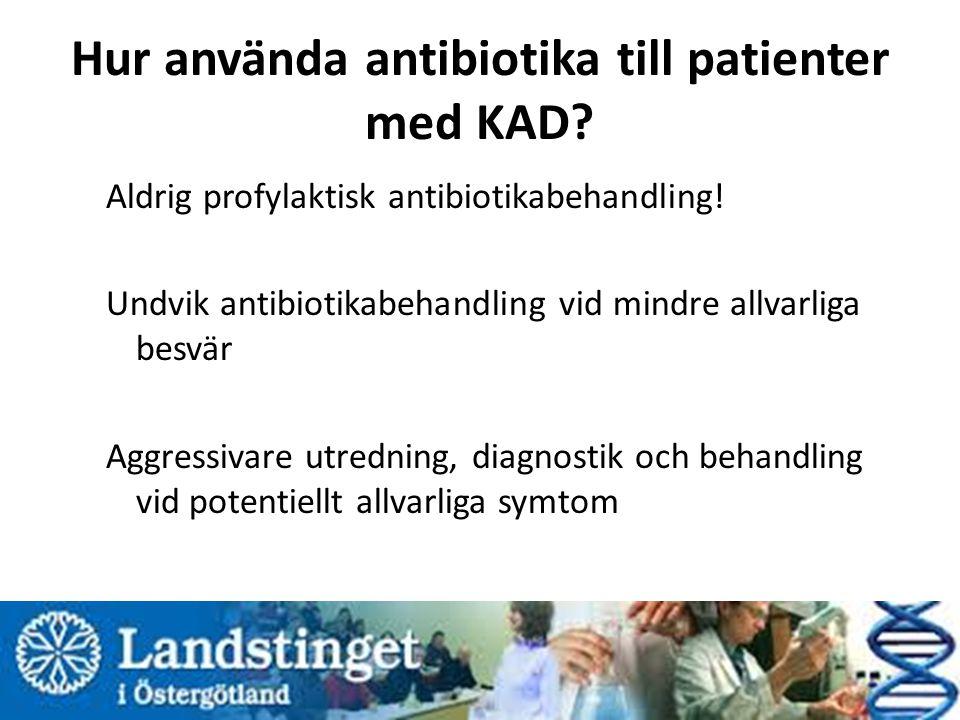 Hur använda antibiotika till patienter med KAD? Aldrig profylaktisk antibiotikabehandling! Undvik antibiotikabehandling vid mindre allvarliga besvär A