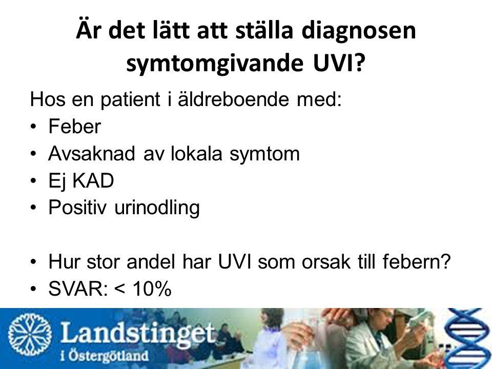 Är det lätt att ställa diagnosen symtomgivande UVI? Hos en patient i äldreboende med: Feber Avsaknad av lokala symtom Ej KAD Positiv urinodling Hur st