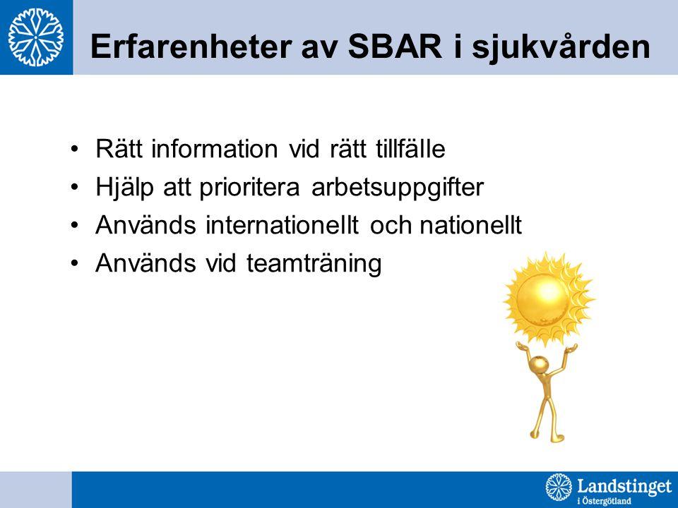 Erfarenheter av SBAR i sjukvården Rätt information vid rätt tillfälle Hjälp att prioritera arbetsuppgifter Används internationellt och nationellt Anvä