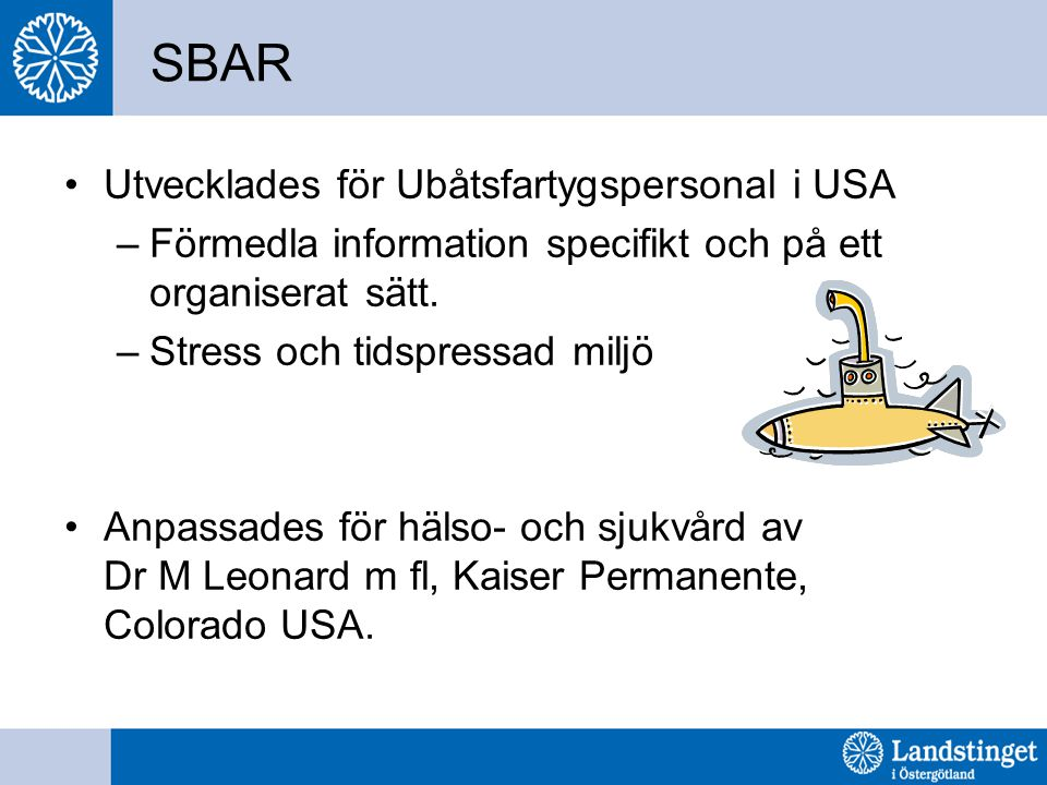 SBAR Utvecklades för Ubåtsfartygspersonal i USA –Förmedla information specifikt och på ett organiserat sätt. –Stress och tidspressad miljö Anpassades