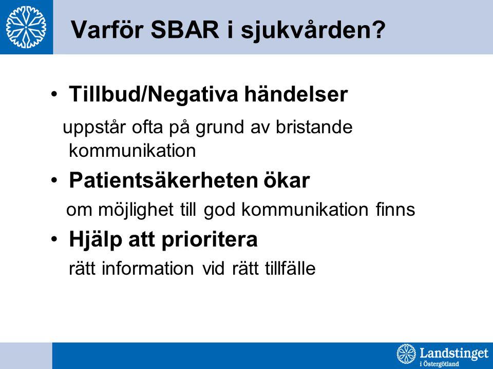 Varför SBAR i sjukvården? Tillbud/Negativa händelser uppstår ofta på grund av bristande kommunikation Patientsäkerheten ökar om möjlighet till god kom