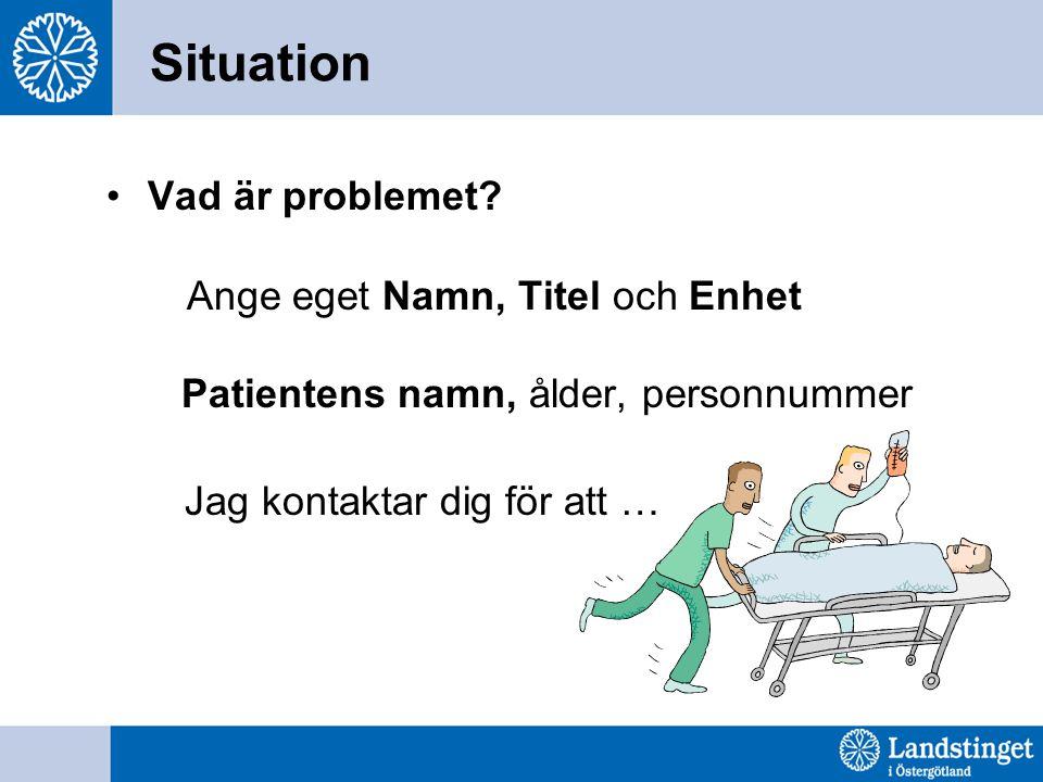 Situation Vad är problemet? Ange eget Namn, Titel och Enhet Patientens namn, ålder, personnummer Jag kontaktar dig för att …