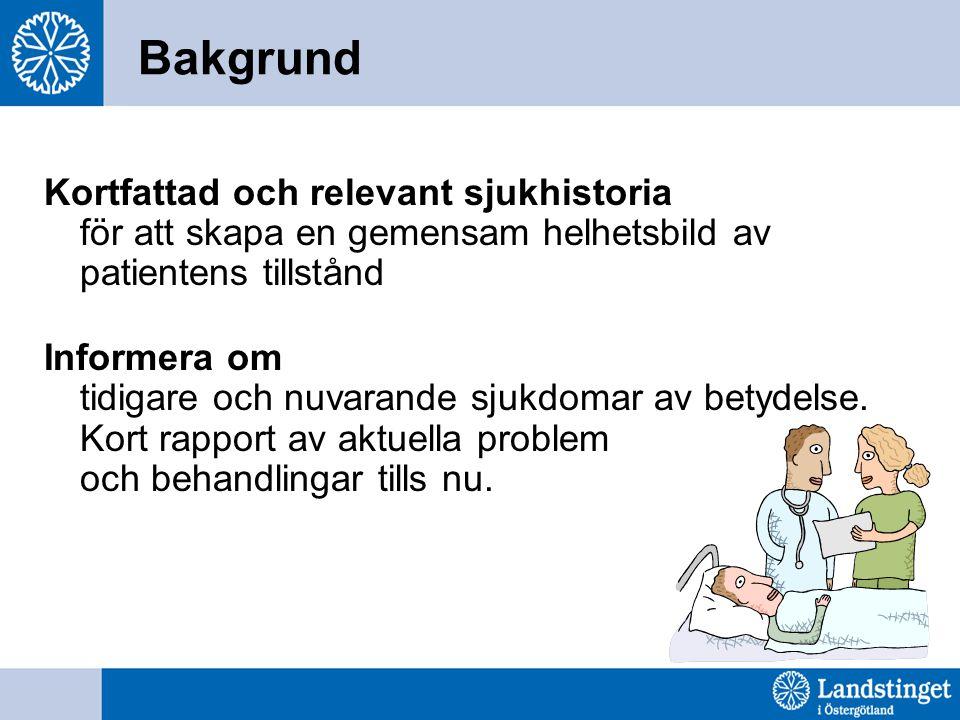 Bakgrund Kortfattad och relevant sjukhistoria för att skapa en gemensam helhetsbild av patientens tillstånd Informera om tidigare och nuvarande sjukdo