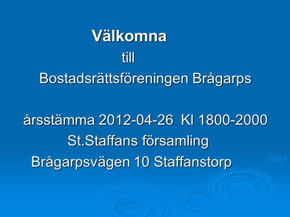 Välkomna Välkomna till till Bostadsrättsföreningen Brågarps Bostadsrättsföreningen Brågarps årsstämma 2012-04-26 Kl 1800-2000 årsstämma 2012-04-26 Kl 1800-2000 St.Staffans församling St.Staffans församling Brågarpsvägen 10 Staffanstorp Brågarpsvägen 10 Staffanstorp