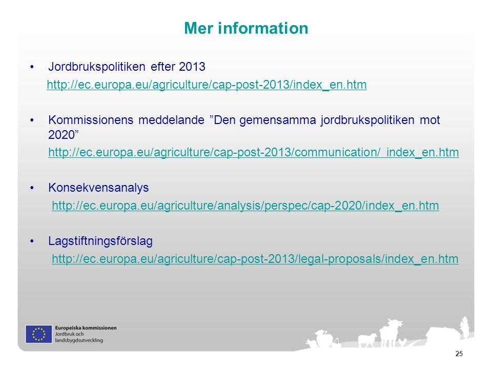 "25 Mer information Jordbrukspolitiken efter 2013 http://ec.europa.eu/agriculture/cap-post-2013/index_en.htm Kommissionens meddelande ""Den gemensamma j"