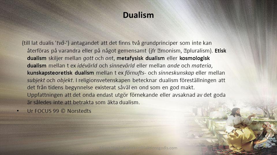 Dualism (till lat dualis två- ) antagandet att det finns två grundprinciper som inte kan återföras på varandra eller på något gemensamt (jfr monism, pluralism).