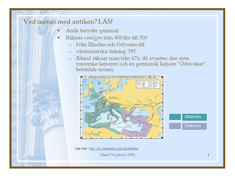 Marit Nygårds 20044 Vad menas med antiken? LÄS! Antik betyder gammal Räknas vanligen från 800 fkr till 500 –Från Illiaden och Odyséen till –västromers
