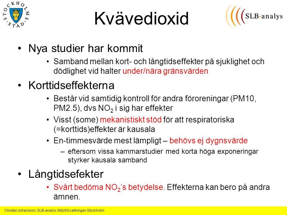 Christer Johansson, SLB-analys, Miljöförvaltningen Stockholm Kvävedioxid Nya studier har kommit Samband mellan kort- och långtidseffekter på sjuklighet och dödlighet vid halter under/nära gränsvärden Korttidseffekterna Består vid samtidig kontroll för andra föroreningar (PM10, PM2.5), dvs NO 2 i sig har effekter Visst (some) mekanistiskt stöd för att respiratoriska (=korttids)effekter är kausala En-timmesvärde mest lämpligt – behövs ej dygnsvärde –eftersom vissa kammarstudier med korta höga exponeringar styrker kausala samband Långtidsefekter Svårt bedöma NO 2 's betydelse.