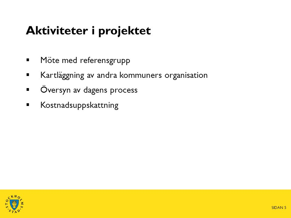 Aktiviteter i projektet  Möte med referensgrupp  Kartläggning av andra kommuners organisation  Översyn av dagens process  Kostnadsuppskattning SIDAN 5