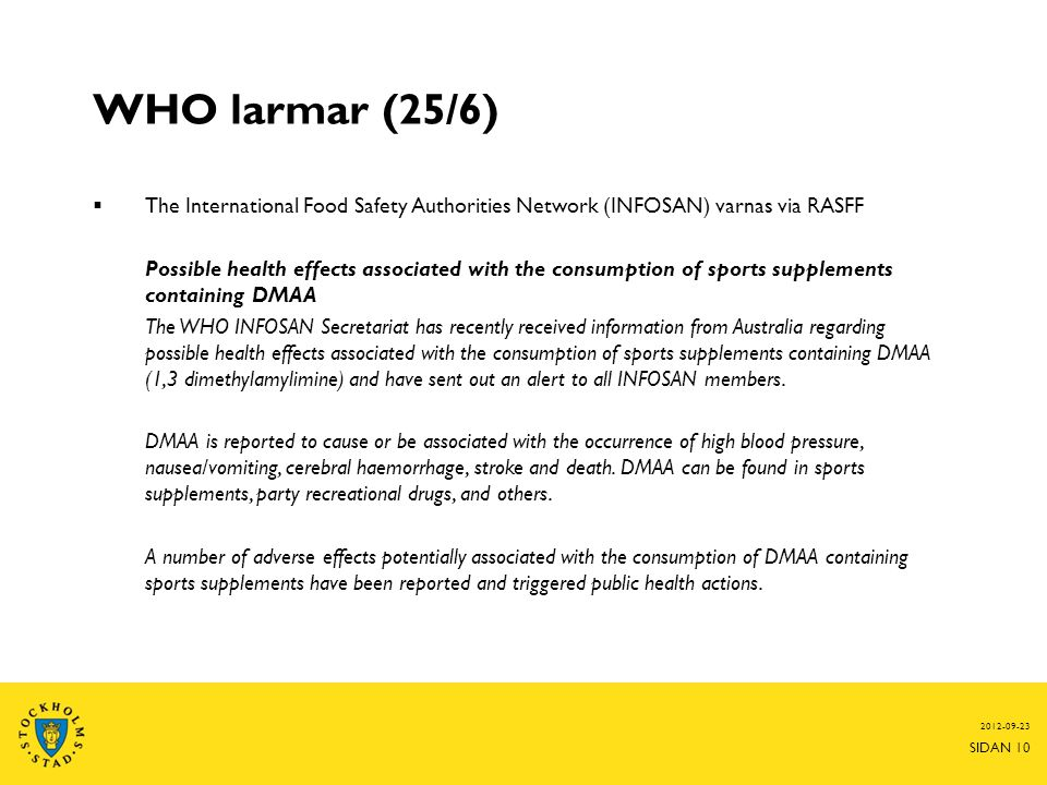 WHO larmar (25/6)  The International Food Safety Authorities Network (INFOSAN) varnas via RASFF Possible health effects associated with the consumption of sports supplements containing DMAA The WHO INFOSAN Secretariat has recently received information from Australia regarding possible health effects associated with the consumption of sports supplements containing DMAA (1,3 dimethylamylimine) and have sent out an alert to all INFOSAN members.