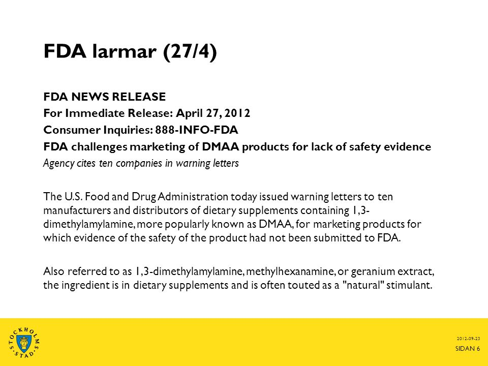 FDA larmar (27/4) FDA NEWS RELEASE For Immediate Release: April 27, 2012 Consumer Inquiries: 888-INFO-FDA FDA challenges marketing of DMAA products for lack of safety evidence Agency cites ten companies in warning letters The U.S.