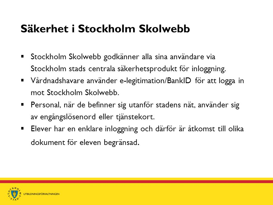 Säkerhet i Stockholm Skolwebb  Stockholm Skolwebb godkänner alla sina användare via Stockholm stads centrala säkerhetsprodukt för inloggning.  Vårdn