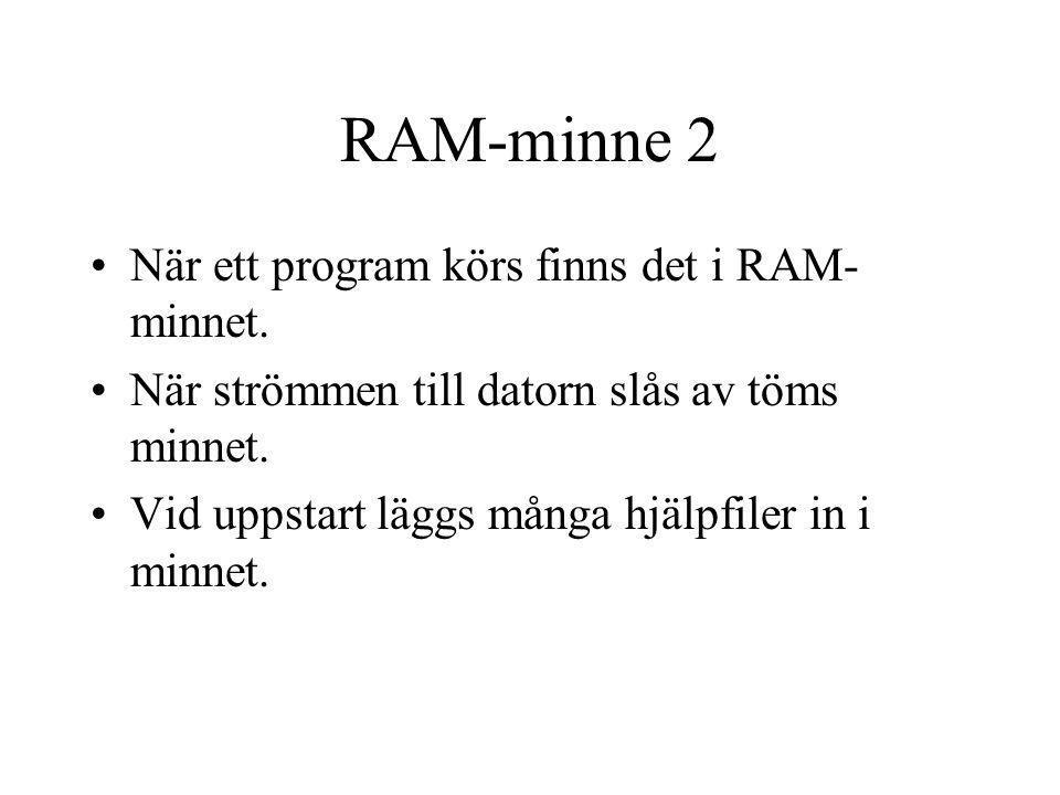 RAM-minne 2 När ett program körs finns det i RAM- minnet. När strömmen till datorn slås av töms minnet. Vid uppstart läggs många hjälpfiler in i minne