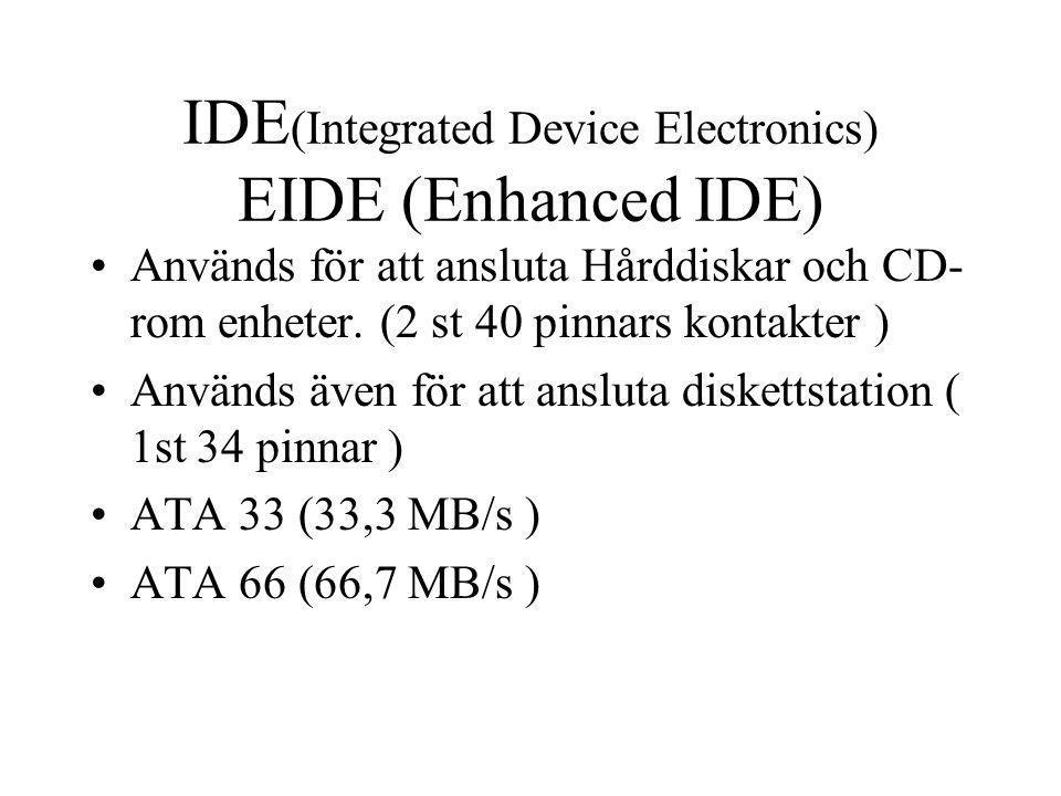 IDE (Integrated Device Electronics) EIDE (Enhanced IDE) Används för att ansluta Hårddiskar och CD- rom enheter. (2 st 40 pinnars kontakter ) Används ä