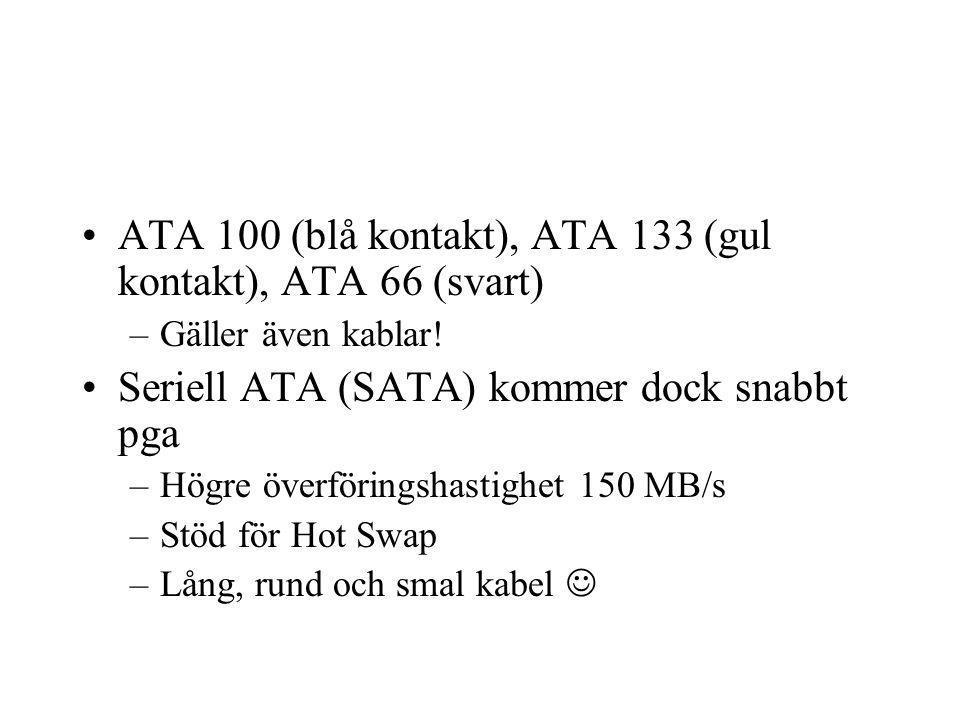 ATA 100 (blå kontakt), ATA 133 (gul kontakt), ATA 66 (svart) –Gäller även kablar! Seriell ATA (SATA) kommer dock snabbt pga –Högre överföringshastighe