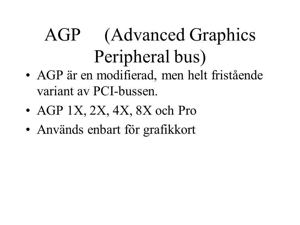 AGP (Advanced Graphics Peripheral bus) AGP är en modifierad, men helt fristående variant av PCI-bussen. AGP 1X, 2X, 4X, 8X och Pro Används enbart för