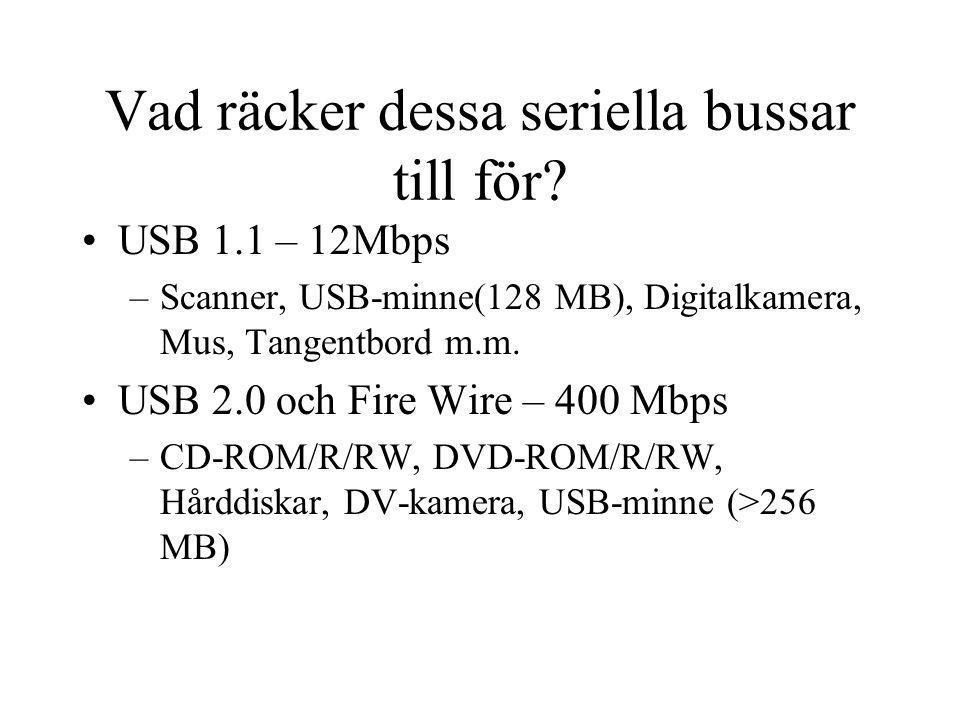 Vad räcker dessa seriella bussar till för? USB 1.1 – 12Mbps –Scanner, USB-minne(128 MB), Digitalkamera, Mus, Tangentbord m.m. USB 2.0 och Fire Wire –