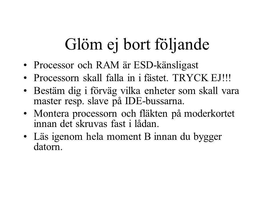 Glöm ej bort följande Processor och RAM är ESD-känsligast Processorn skall falla in i fästet. TRYCK EJ!!! Bestäm dig i förväg vilka enheter som skall