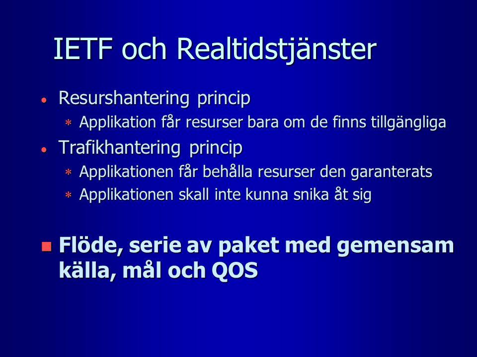 IETF och Realtidstjänster  Resurshantering princip  Applikation får resurser bara om de finns tillgängliga  Trafikhantering princip  Applikationen får behålla resurser den garanterats  Applikationen skall inte kunna snika åt sig n Flöde, serie av paket med gemensam källa, mål och QOS
