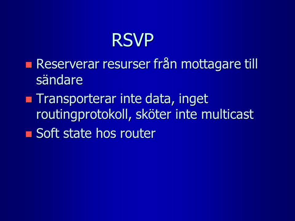 RSVP n Reserverar resurser från mottagare till sändare n Transporterar inte data, inget routingprotokoll, sköter inte multicast n Soft state hos router