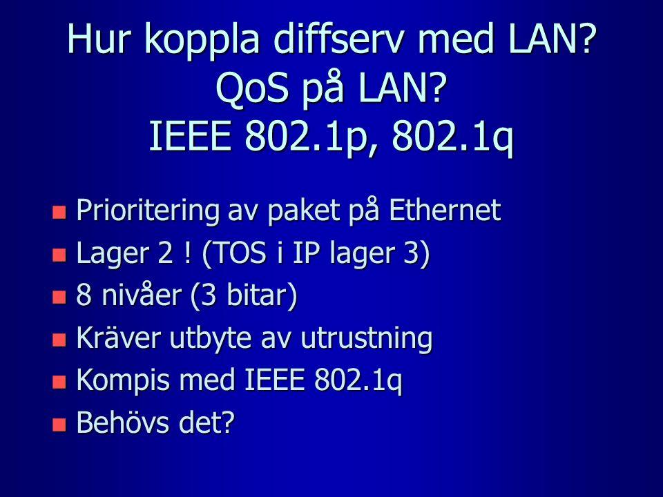 Hur koppla diffserv med LAN? QoS på LAN? IEEE 802.1p, 802.1q n Prioritering av paket på Ethernet n Lager 2 ! (TOS i IP lager 3) n 8 nivåer (3 bitar) n