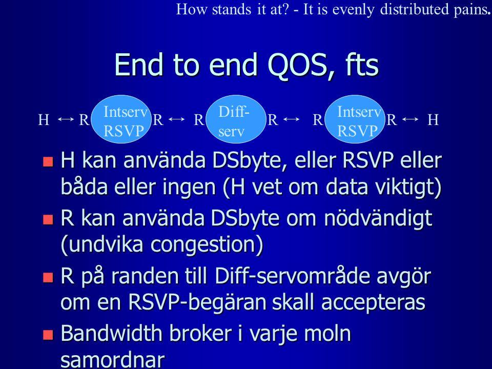 End to end QOS, fts n H kan använda DSbyte, eller RSVP eller båda eller ingen (H vet om data viktigt) n R kan använda DSbyte om nödvändigt (undvika congestion) n R på randen till Diff-servområde avgör om en RSVP-begäran skall accepteras n Bandwidth broker i varje moln samordnar Diff- serv HH Intserv RSVP RR RR RR How stands it at.