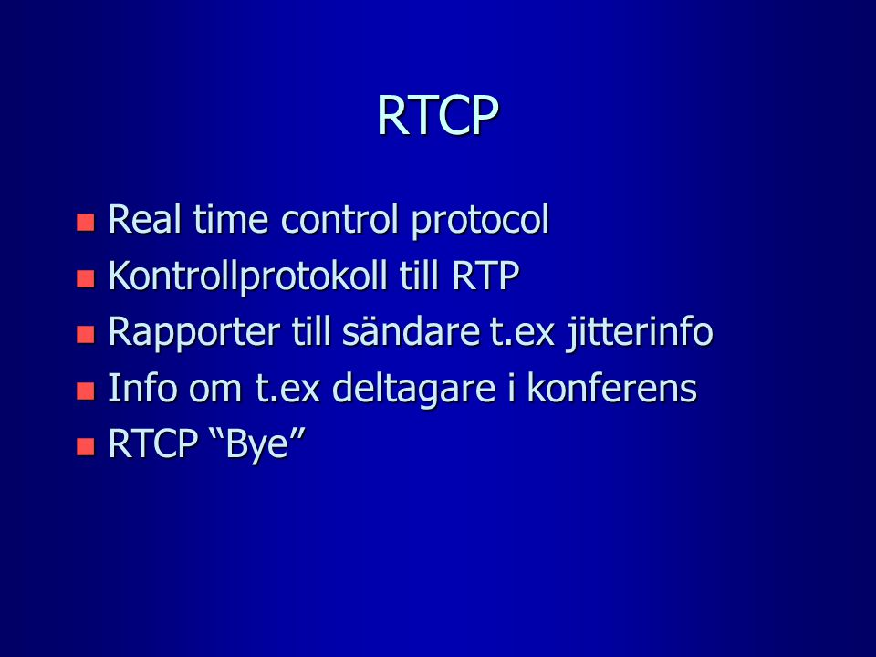 RTCP n Real time control protocol n Kontrollprotokoll till RTP n Rapporter till sändare t.ex jitterinfo n Info om t.ex deltagare i konferens n RTCP Bye