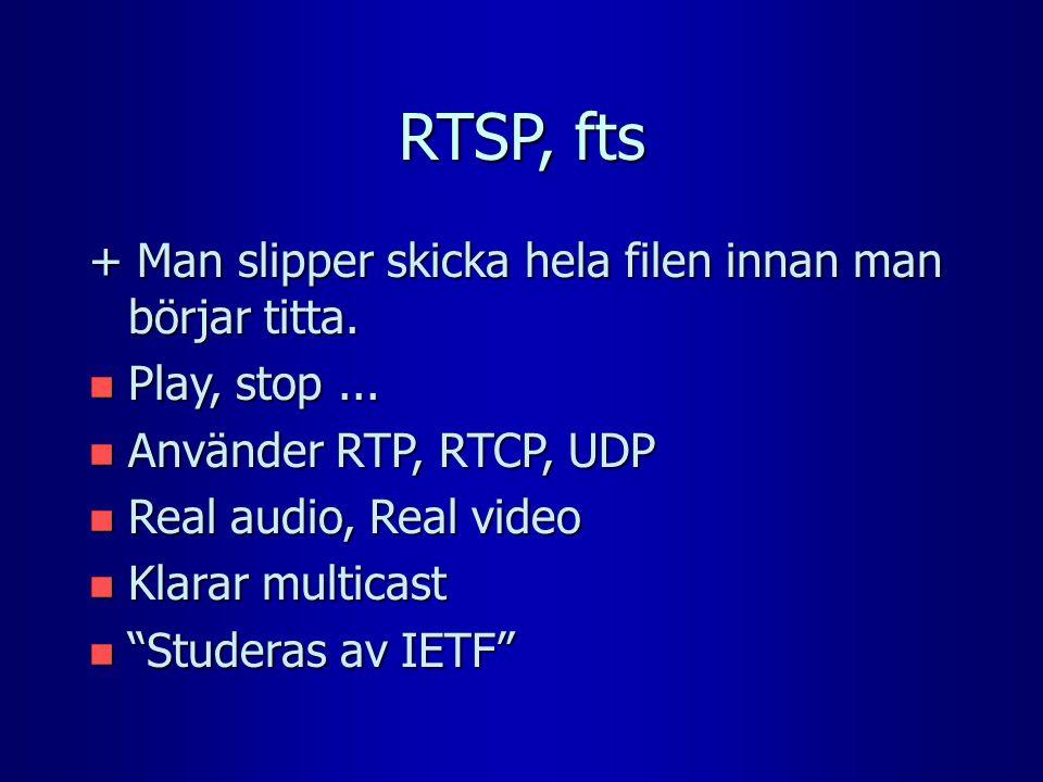 RTSP, fts + Man slipper skicka hela filen innan man börjar titta. n Play, stop... n Använder RTP, RTCP, UDP n Real audio, Real video n Klarar multicas