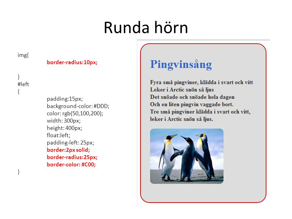 Runda hörn img{ border-radius:10px; } #left { padding:15px; background-color: #DDD; color: rgb(50,100,200); width: 300px; height: 400px; float:left; padding-left: 25px; border:2px solid; border-radius:25px; border-color: #C00; }